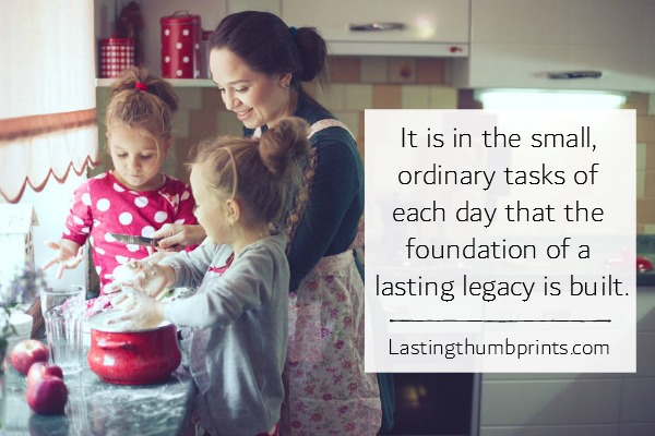 It is in the small, ordinary tasks of each day that the foundation of an eduring legacy is built. Jo Anderson (author of Lasting Thumbprints blog)