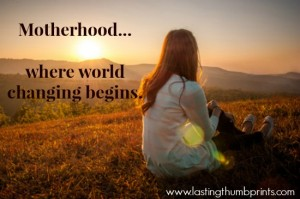 Mothers are world changers! Encouraging post about the impact of mothers from Jo at Lasting Thumbprints.